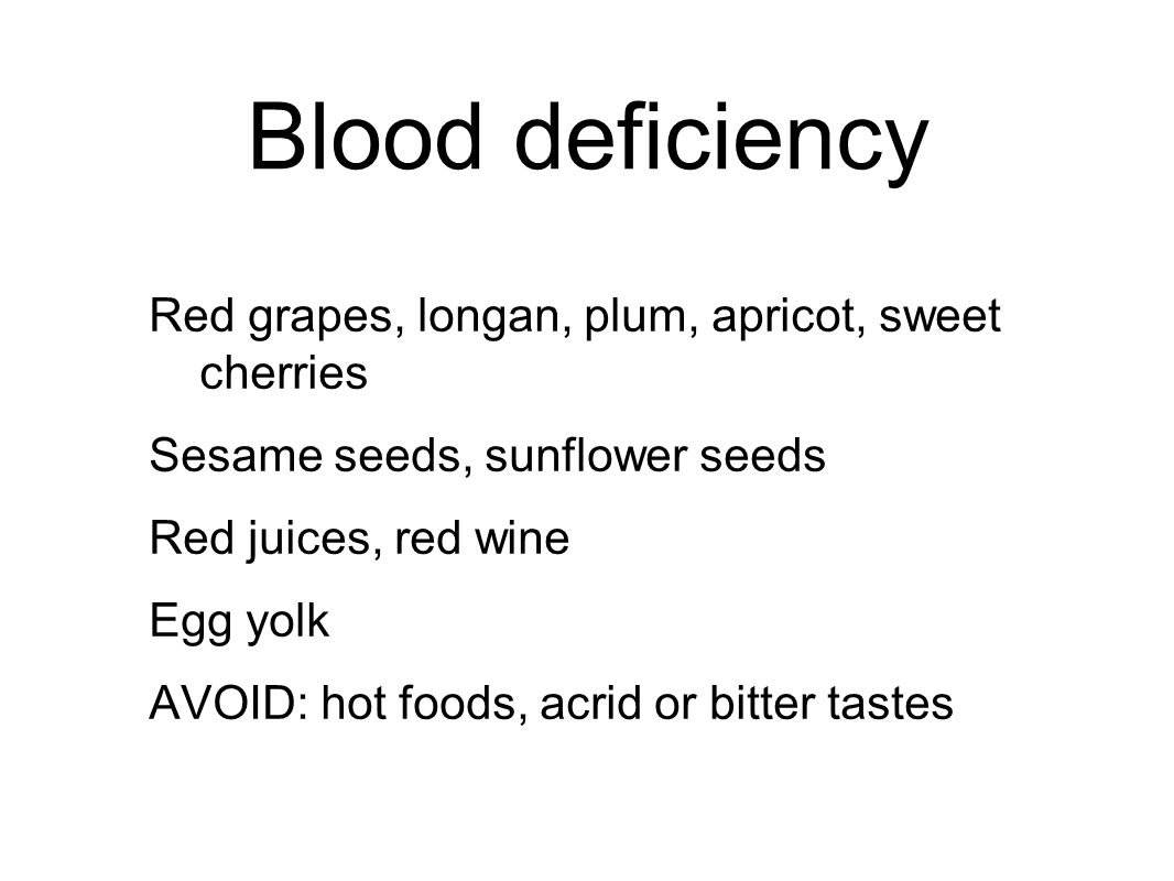 Blood deficiency Red grapes, longan, plum, apricot, sweet cherries Sesame seeds, sunflower seeds Red juices, red wine Egg yolk AVOID: hot foods, acrid