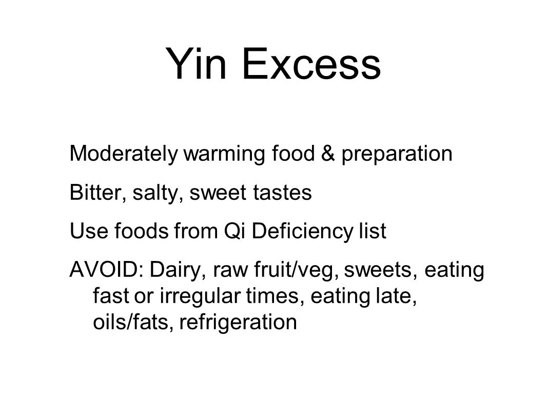 Yin Excess Moderately warming food & preparation Bitter, salty, sweet tastes Use foods from Qi Deficiency list AVOID: Dairy, raw fruit/veg, sweets, eating fast or irregular times, eating late, oils/fats, refrigeration