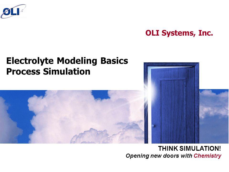 Opening new doors with Chemistry THINK SIMULATION! Electrolyte Modeling Basics Process Simulation OLI Systems, Inc.