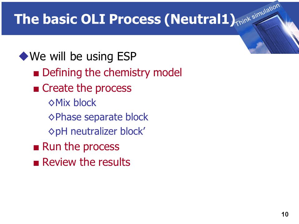 THINK SIMULATION Think simulation 10 The basic OLI Process (Neutral1)  We will be using ESP ■ Defining the chemistry model ■ Create the process ◊Mix block ◊Phase separate block ◊pH neutralizer block' ■ Run the process ■ Review the results