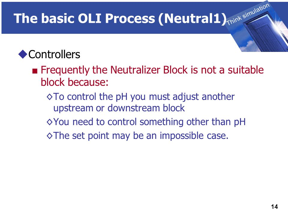 THINK SIMULATION Think simulation 14 The basic OLI Process (Neutral1)  Controllers ■ Frequently the Neutralizer Block is not a suitable block because: ◊To control the pH you must adjust another upstream or downstream block ◊You need to control something other than pH ◊The set point may be an impossible case.
