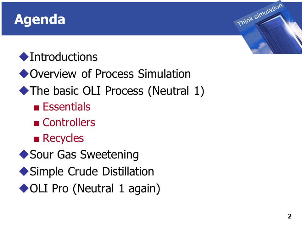 THINK SIMULATION Think simulation 2 Agenda  Introductions  Overview of Process Simulation  The basic OLI Process (Neutral 1) ■ Essentials ■ Controllers ■ Recycles  Sour Gas Sweetening  Simple Crude Distillation  OLI Pro (Neutral 1 again)