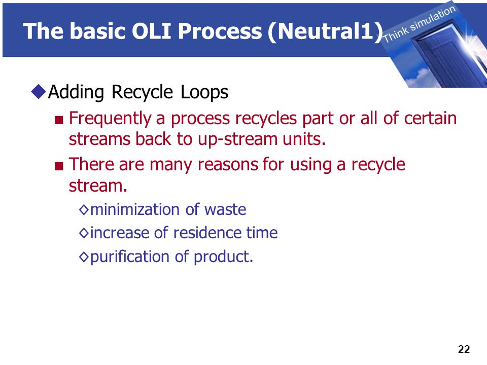 THINK SIMULATION Think simulation 22 The basic OLI Process (Neutral1)  Adding Recycle Loops ■ Frequently a process recycles part or all of certain streams back to up-stream units.