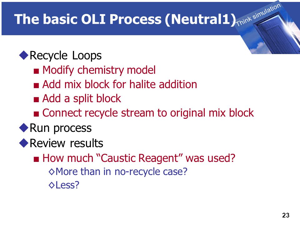 THINK SIMULATION Think simulation 23 The basic OLI Process (Neutral1)  Recycle Loops ■ Modify chemistry model ■ Add mix block for halite addition ■ Add a split block ■ Connect recycle stream to original mix block  Run process  Review results ■ How much Caustic Reagent was used.
