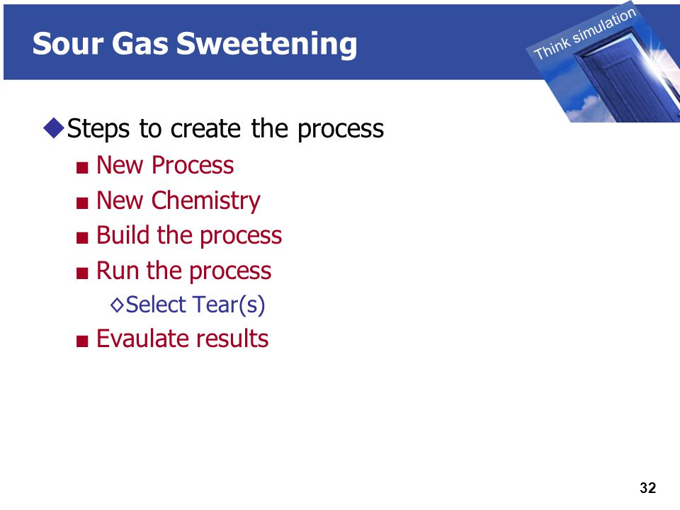 THINK SIMULATION Think simulation 32 Sour Gas Sweetening  Steps to create the process ■ New Process ■ New Chemistry ■ Build the process ■ Run the process ◊Select Tear(s) ■ Evaulate results