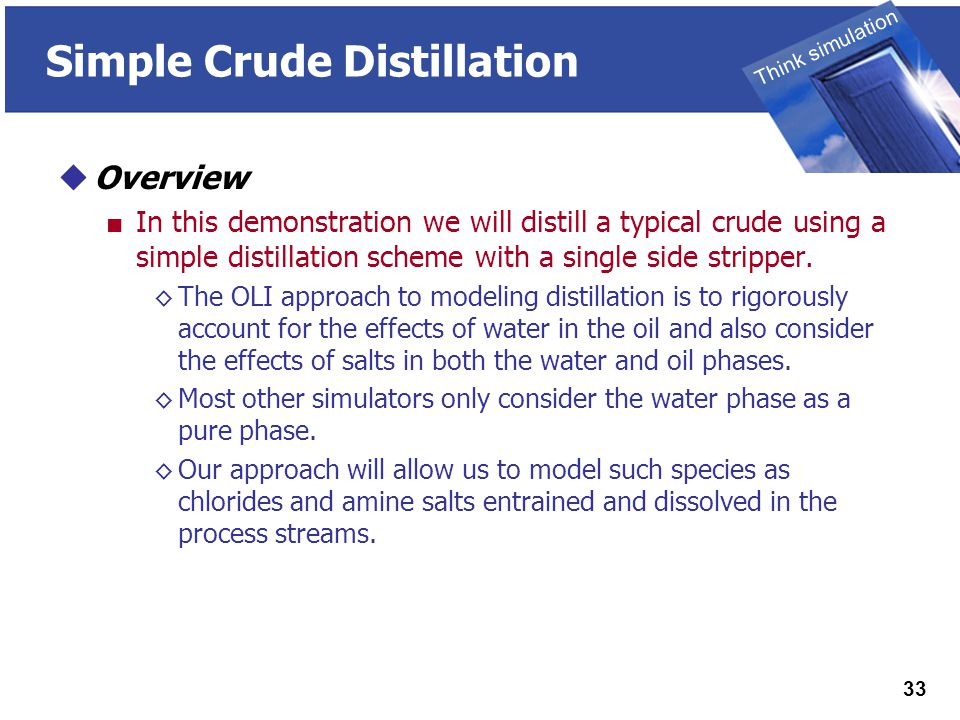 THINK SIMULATION Think simulation 33 Simple Crude Distillation  Overview ■ In this demonstration we will distill a typical crude using a simple distillation scheme with a single side stripper.