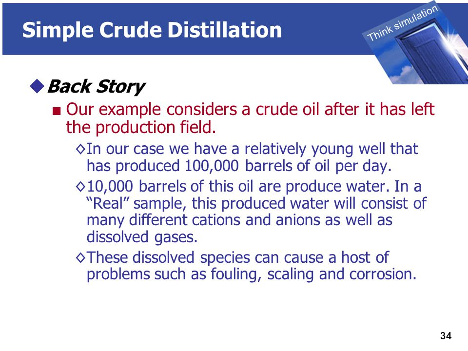 THINK SIMULATION Think simulation 34 Simple Crude Distillation  Back Story ■ Our example considers a crude oil after it has left the production field.