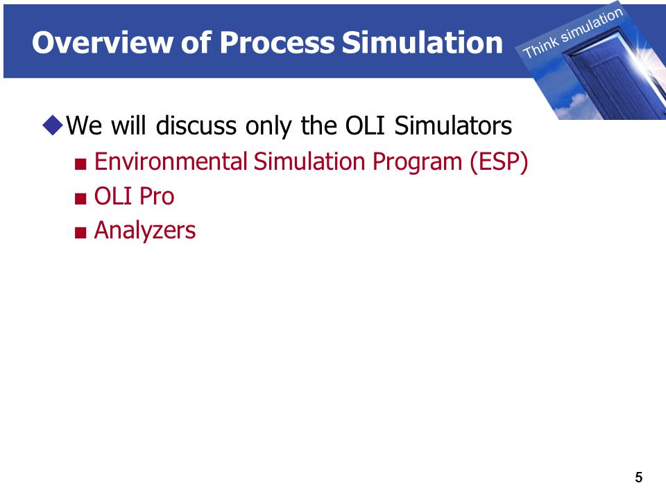 THINK SIMULATION Think simulation 5 Overview of Process Simulation  We will discuss only the OLI Simulators ■ Environmental Simulation Program (ESP) ■ OLI Pro ■ Analyzers
