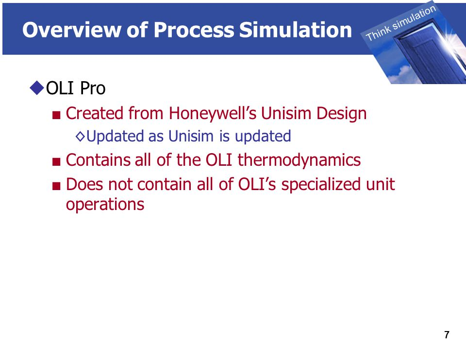 THINK SIMULATION Think simulation 7 Overview of Process Simulation  OLI Pro ■ Created from Honeywell's Unisim Design ◊Updated as Unisim is updated ■ Contains all of the OLI thermodynamics ■ Does not contain all of OLI's specialized unit operations