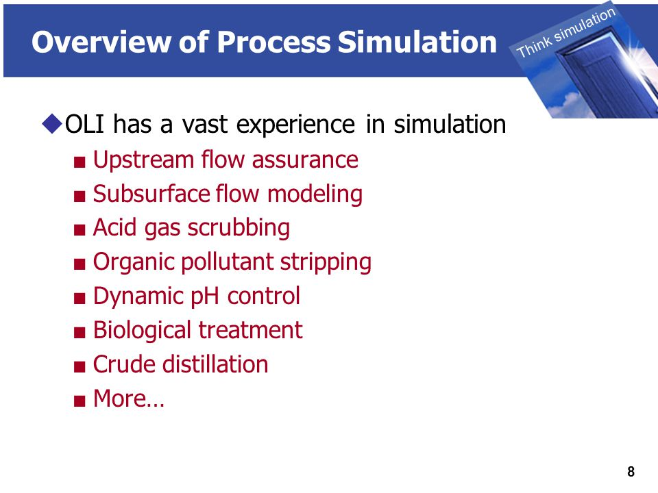 THINK SIMULATION Think simulation 8 Overview of Process Simulation  OLI has a vast experience in simulation ■ Upstream flow assurance ■ Subsurface flow modeling ■ Acid gas scrubbing ■ Organic pollutant stripping ■ Dynamic pH control ■ Biological treatment ■ Crude distillation ■ More…