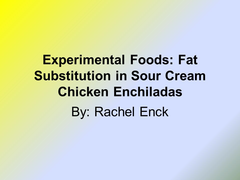 Experimental Foods: Fat Substitution in Sour Cream Chicken Enchiladas By: Rachel Enck