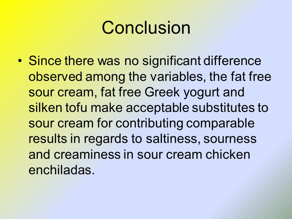 Conclusion Since there was no significant difference observed among the variables, the fat free sour cream, fat free Greek yogurt and silken tofu make acceptable substitutes to sour cream for contributing comparable results in regards to saltiness, sourness and creaminess in sour cream chicken enchiladas.