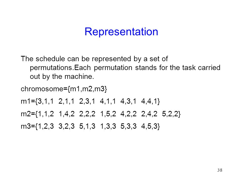 38 Representation The schedule can be represented by a set of permutations.Each permutation stands for the task carried out by the machine.