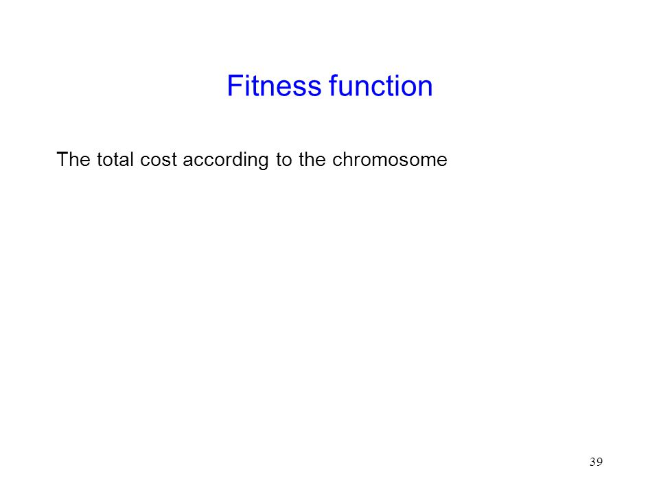 39 Fitness function The total cost according to the chromosome