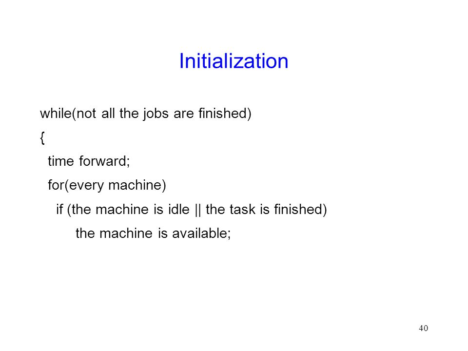 40 Initialization while(not all the jobs are finished) { time forward; for(every machine) if (the machine is idle || the task is finished) the machine is available;