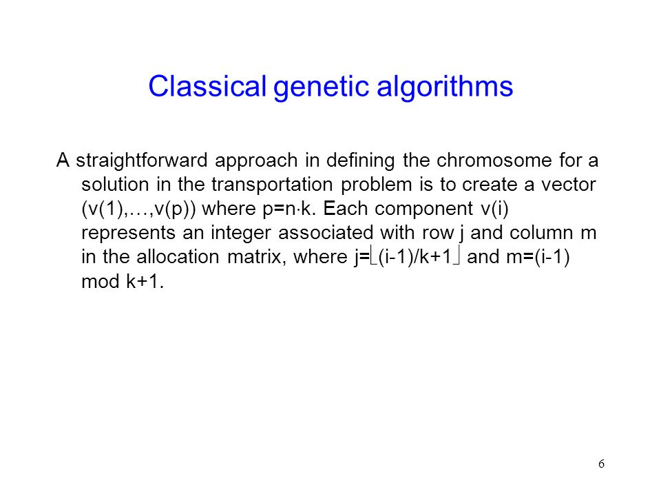 6 Classical genetic algorithms A straightforward approach in defining the chromosome for a solution in the transportation problem is to create a vector (v(1), ,v(p)) where p=n  k.