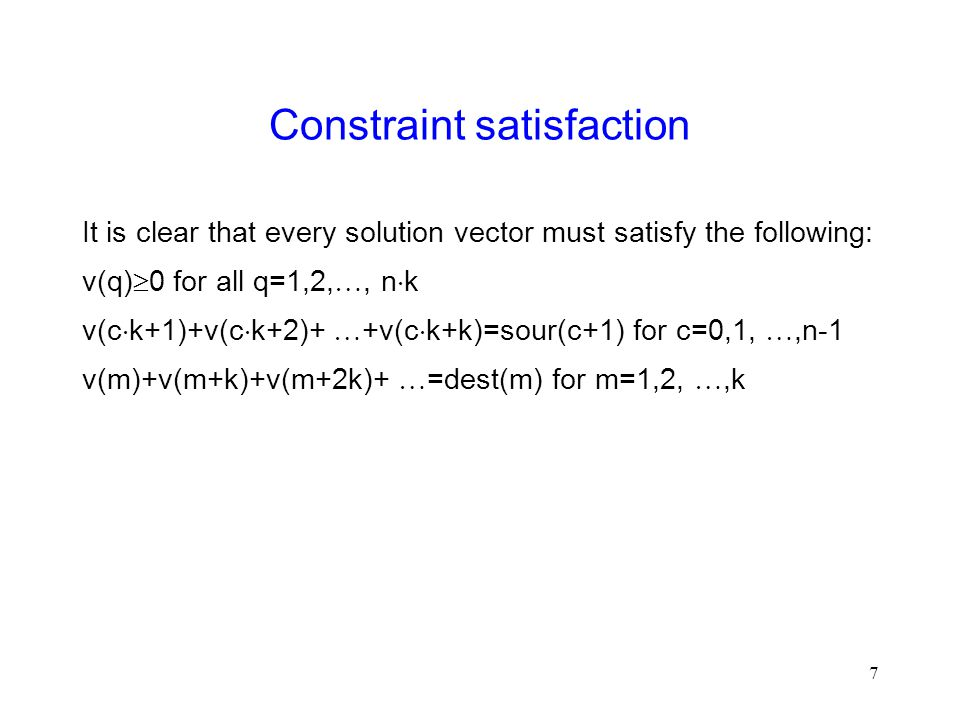 7 Constraint satisfaction It is clear that every solution vector must satisfy the following: v(q)  0 for all q=1,2, , n  k v(c  k+1)+v(c  k+2)+  +v(c  k+k)=sour(c+1) for c=0,1, ,n-1 v(m)+v(m+k)+v(m+2k)+  =dest(m) for m=1,2, ,k