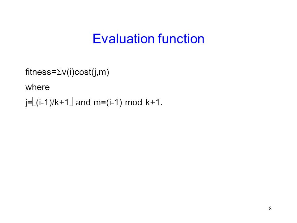 8 Evaluation function fitness=  v(i)cost(j,m) where j=  (i-1)/k+1  and m=(i-1) mod k+1.