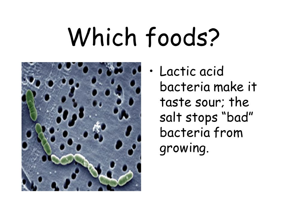 Which foods Lactic acid bacteria make it taste sour; the salt stops bad bacteria from growing.