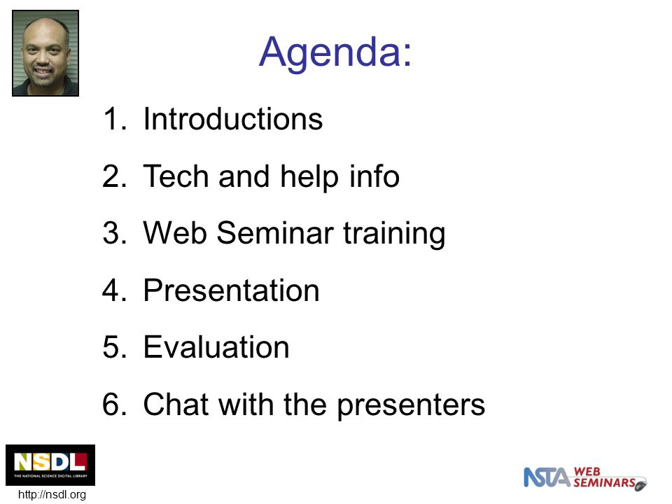 1.Introductions 2.Tech and help info 3.Web Seminar training 4.Presentation 5.Evaluation 6.Chat with the presenters Agenda: http://nsdl.org