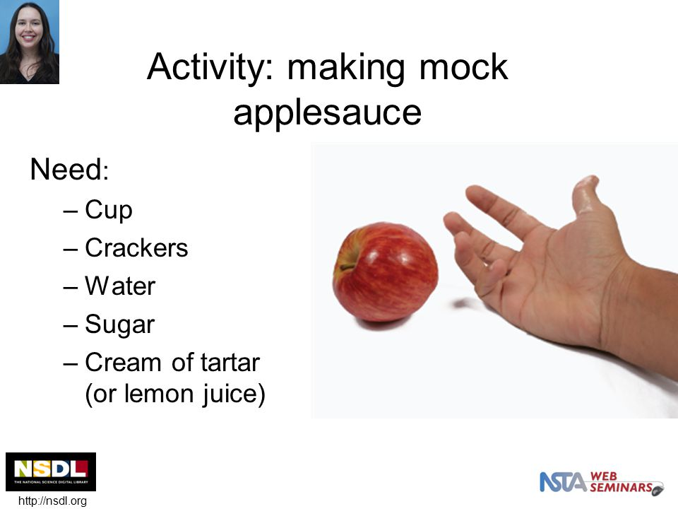 Activity: making mock applesauce Need : –Cup –Crackers –Water –Sugar –Cream of tartar (or lemon juice) http://nsdl.org