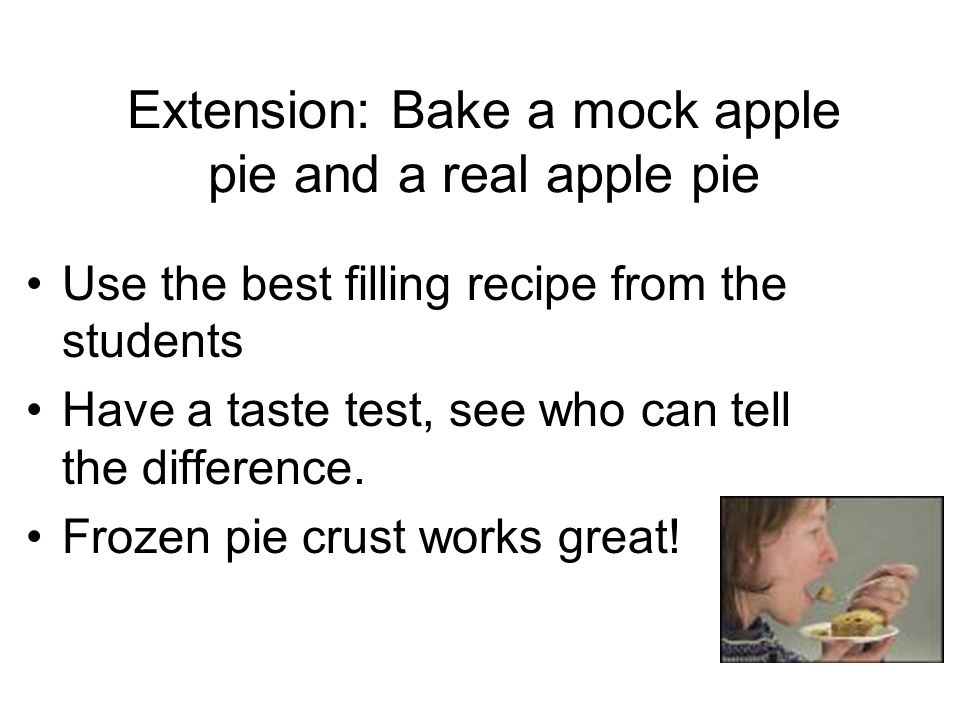 Extension: Bake a mock apple pie and a real apple pie Use the best filling recipe from the students Have a taste test, see who can tell the difference.
