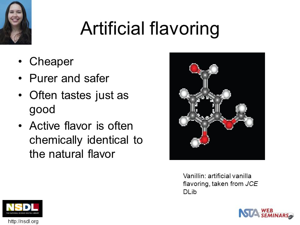 Artificial flavoring Cheaper Purer and safer Often tastes just as good Active flavor is often chemically identical to the natural flavor Vanillin: artificial vanilla flavoring, taken from JCE DLib http://nsdl.org