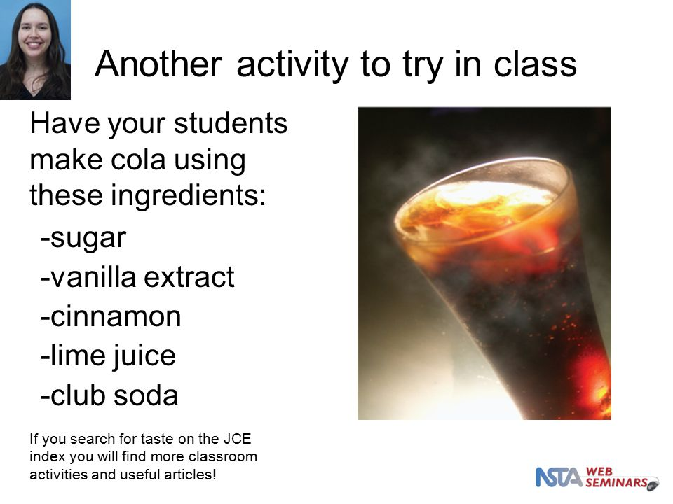 Another activity to try in class -sugar -vanilla extract -cinnamon -lime juice -club soda Have your students make cola using these ingredients: If you search for taste on the JCE index you will find more classroom activities and useful articles!