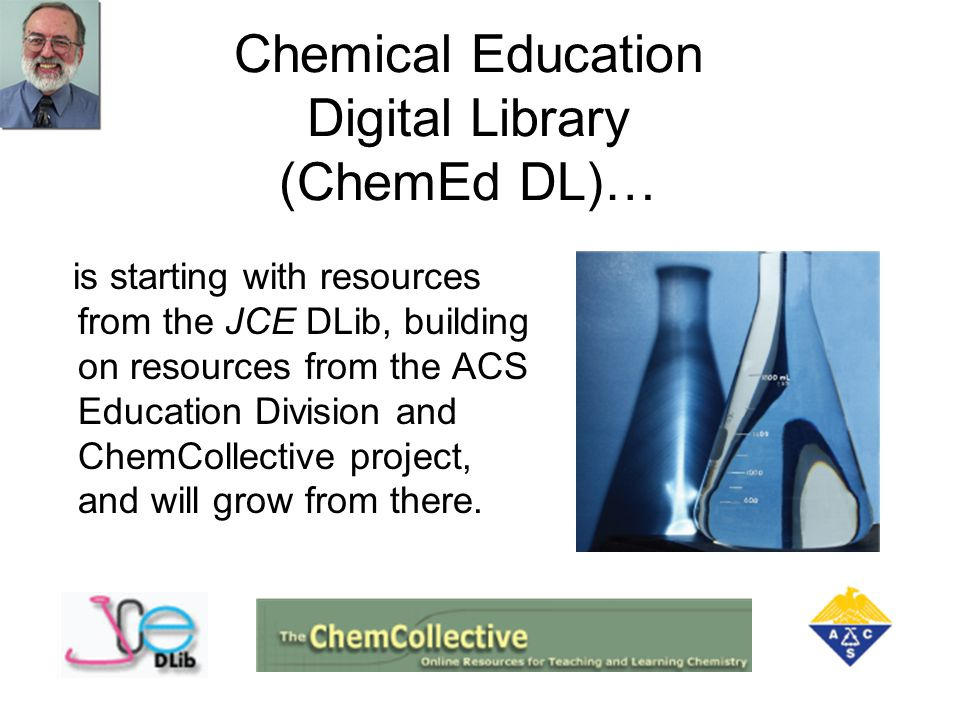 Chemical Education Digital Library (ChemEd DL)… is starting with resources from the JCE DLib, building on resources from the ACS Education Division and ChemCollective project, and will grow from there.