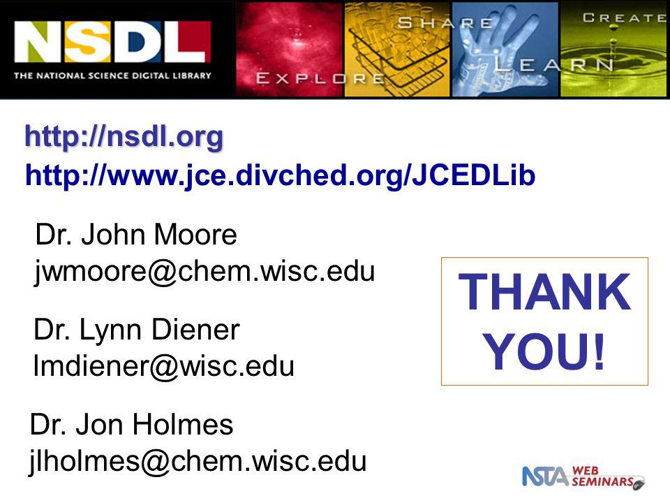 http://nsdl.org THANK YOU! http://www.jce.divched.org/JCEDLib Dr. John Moore jwmoore@chem.wisc.edu Dr. Lynn Diener lmdiener@wisc.edu Dr. Jon Holmes jl