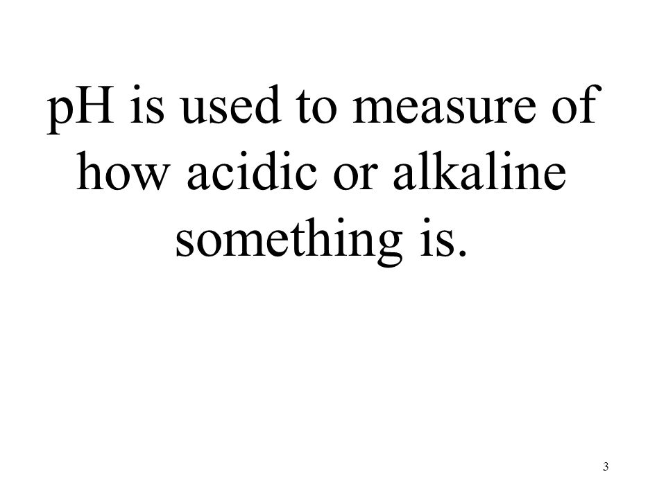 3 pH is used to measure of how acidic or alkaline something is.