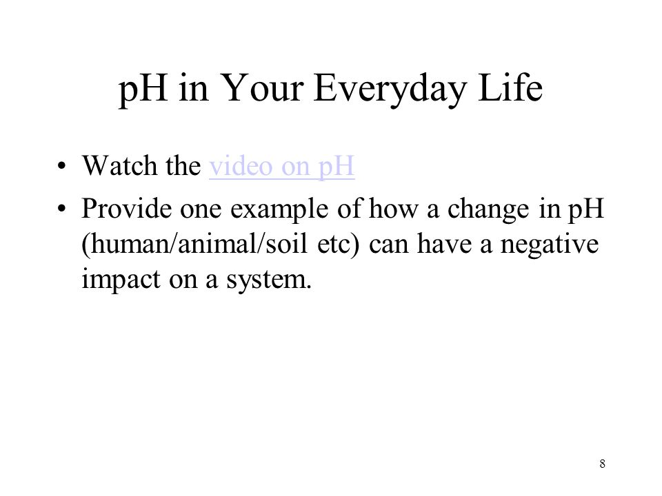 pH in Your Everyday Life Watch the video on pHvideo on pH Provide one example of how a change in pH (human/animal/soil etc) can have a negative impact on a system.