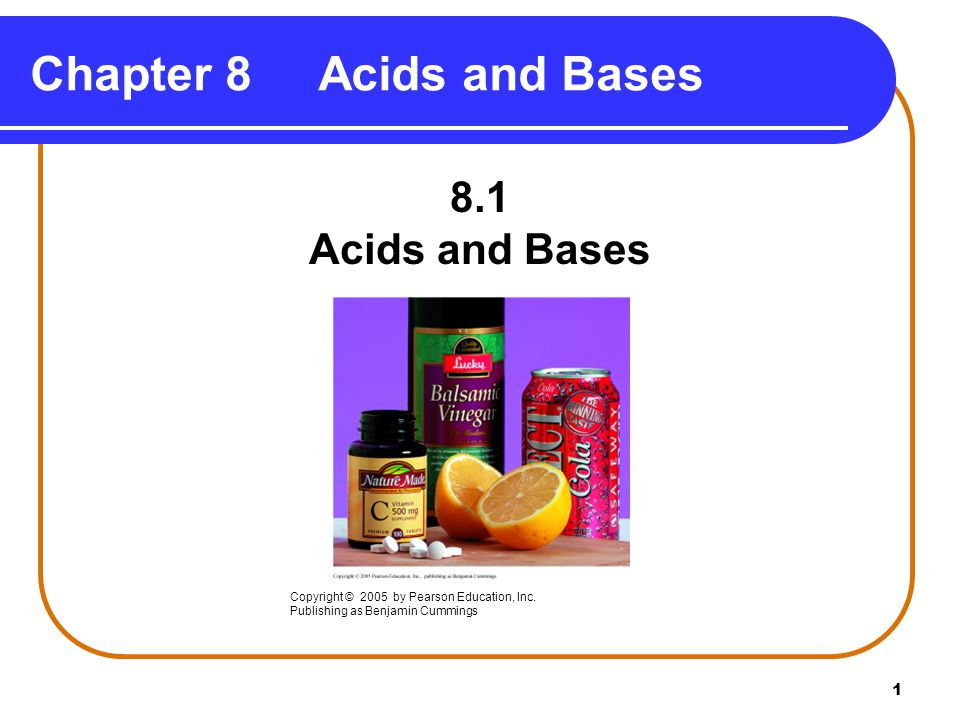 1 Chapter 8 Acids and Bases 8.1 Acids and Bases Copyright © 2005 by Pearson Education, Inc.