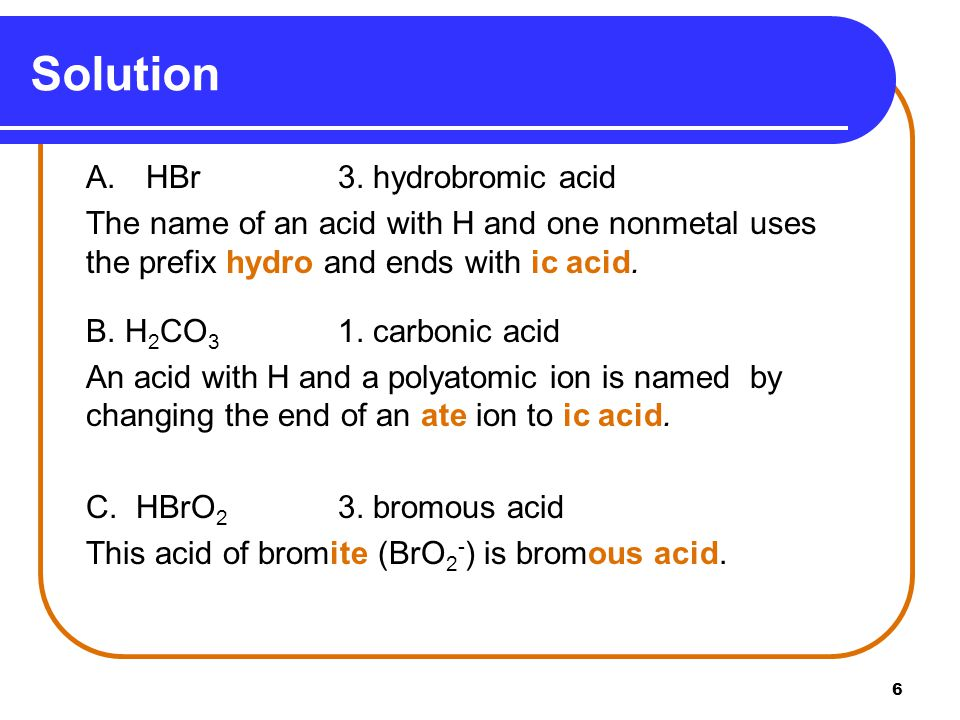 6 A. HBr3. hydrobromic acid The name of an acid with H and one nonmetal uses the prefix hydro and ends with ic acid. B. H 2 CO 3 1. carbonic acid An a