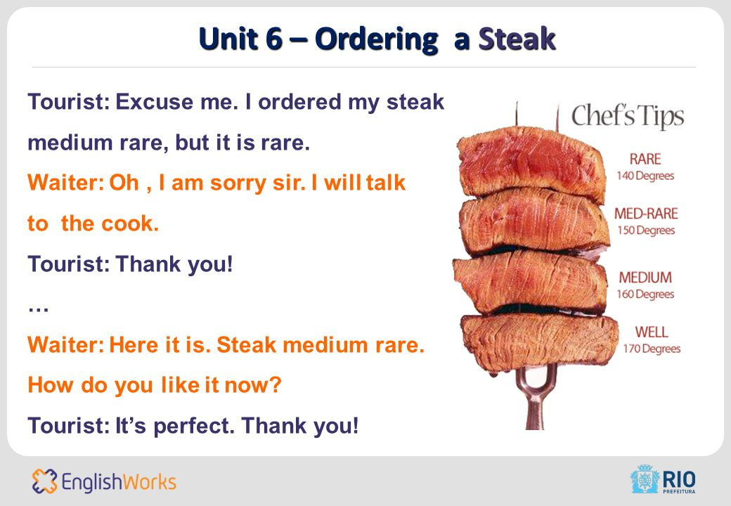 Unit 6 – Ordering a Steak Tourist: Excuse me. I ordered my steak medium rare, but it is rare.