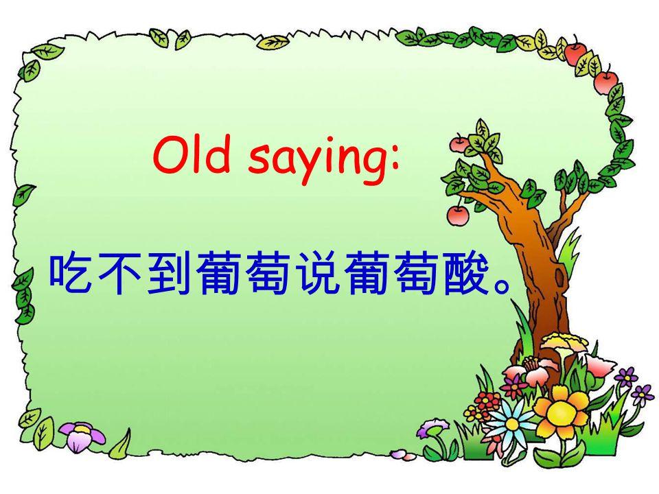 Old saying: 吃不到葡萄说葡萄酸。