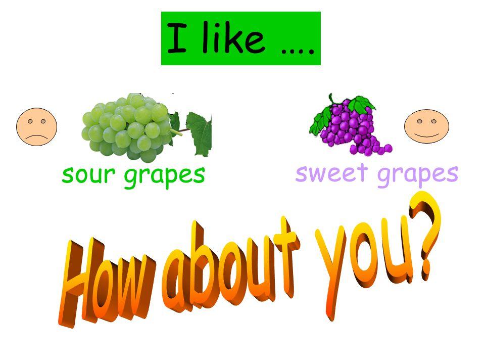 sour grapes sweet grapes I like ….