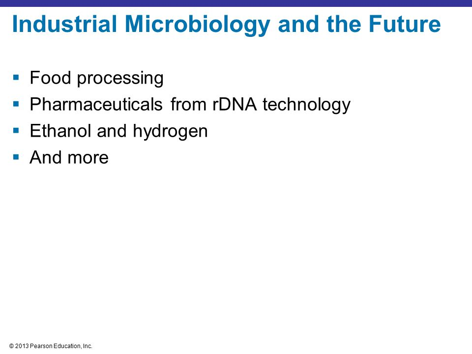 © 2013 Pearson Education, Inc. Industrial Microbiology and the Future  Food processing  Pharmaceuticals from rDNA technology  Ethanol and hydrogen