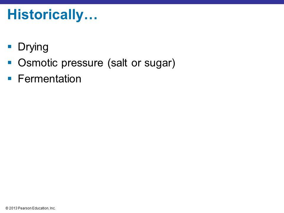© 2013 Pearson Education, Inc. Historically…  Drying  Osmotic pressure (salt or sugar)  Fermentation
