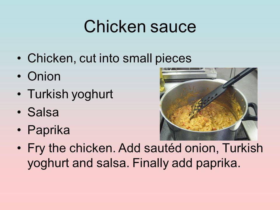 Chicken sauce Chicken, cut into small pieces Onion Turkish yoghurt Salsa Paprika Fry the chicken.
