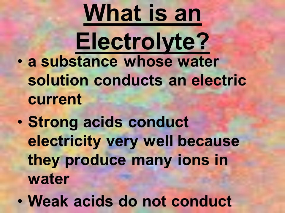 What is an Electrolyte? a substance whose water solution conducts an electric current Strong acids conduct electricity very well because they produce