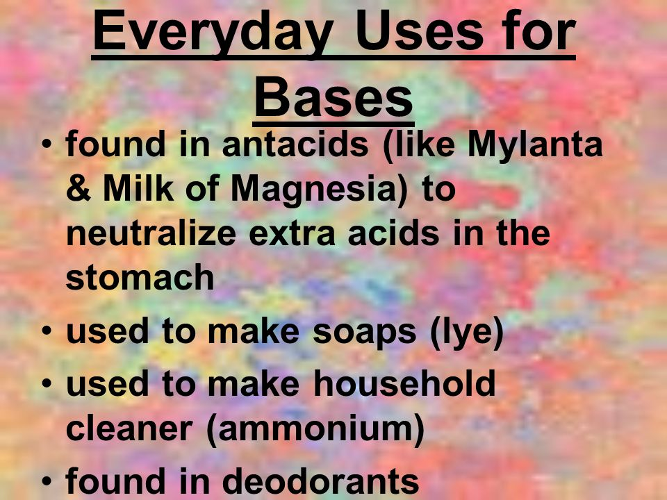 Everyday Uses for Bases found in antacids (like Mylanta & Milk of Magnesia) to neutralize extra acids in the stomach used to make soaps (lye) used to make household cleaner (ammonium) found in deodorants