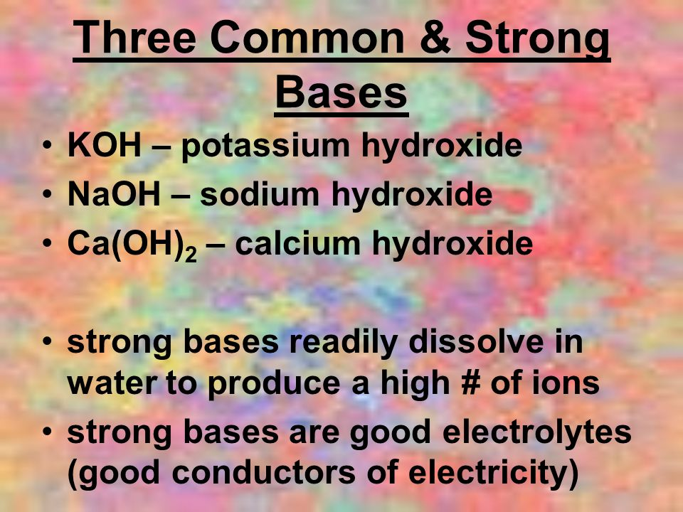 Three Common & Strong Bases KOH – potassium hydroxide NaOH – sodium hydroxide Ca(OH) 2 – calcium hydroxide strong bases readily dissolve in water to p