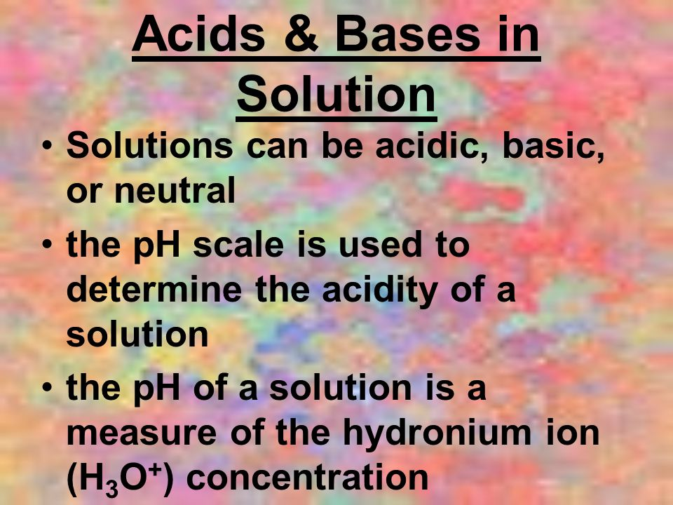 Acids & Bases in Solution Solutions can be acidic, basic, or neutral the pH scale is used to determine the acidity of a solution the pH of a solution is a measure of the hydronium ion (H 3 O + ) concentration