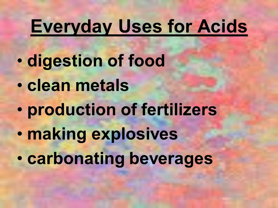 Everyday Uses for Acids digestion of food clean metals production of fertilizers making explosives carbonating beverages