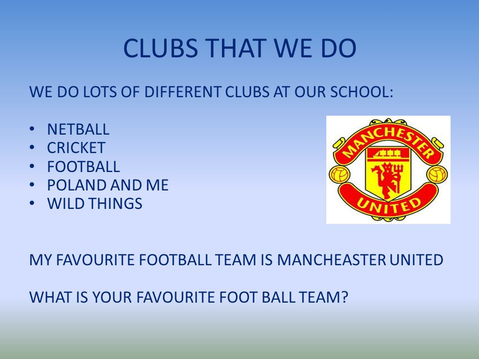CLUBS THAT WE DO WE DO LOTS OF DIFFERENT CLUBS AT OUR SCHOOL: NETBALL CRICKET FOOTBALL POLAND AND ME WILD THINGS MY FAVOURITE FOOTBALL TEAM IS MANCHEASTER UNITED WHAT IS YOUR FAVOURITE FOOT BALL TEAM