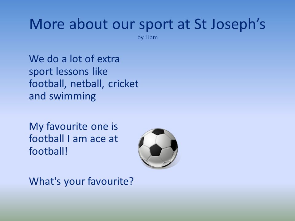More about our sport at St Joseph's by Liam We do a lot of extra sport lessons like football, netball, cricket and swimming My favourite one is football I am ace at football.