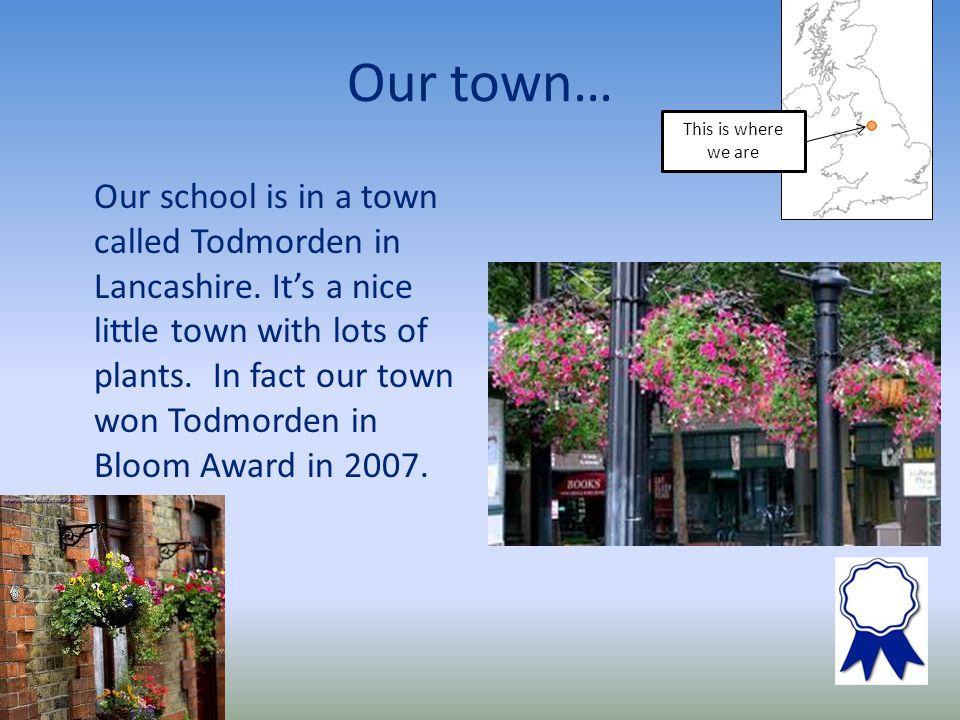 Our town… Our school is in a town called Todmorden in Lancashire.