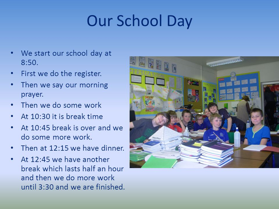 Our School Day We start our school day at 8:50. First we do the register.