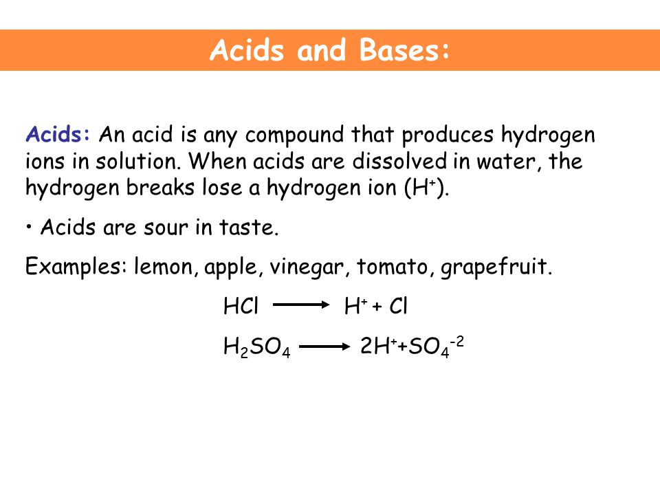 Acids and Bases: Acids: An acid is any compound that produces hydrogen ions in solution.